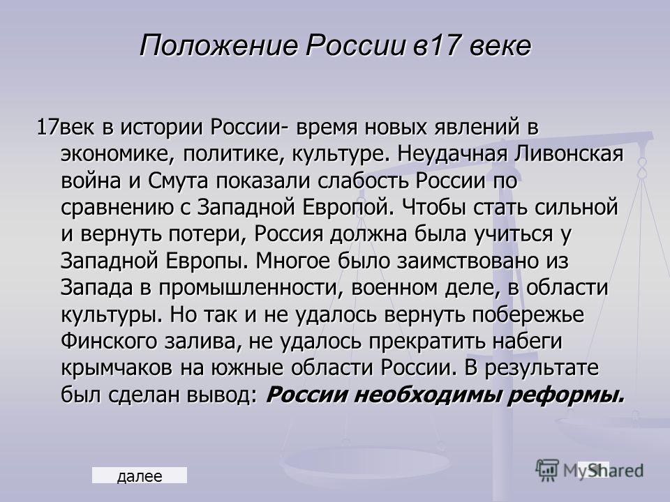 Положение России в17 веке 17век в истории России- время новых явлений в экономике, политике, культуре. Неудачная Ливонская война и Смута показали слабость России по сравнению с Западной Европой. Чтобы стать сильной и вернуть потери, Россия должна был