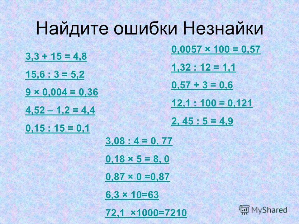 Найдите ошибки Незнайки 3,3 + 15 = 4,8 15,6 : 3 = 5,2 9 × 0,004 = 0,36 4,52 – 1,2 = 4,4 0,15 : 15 = 0,1 0,0057 × 100 = 0,57 1,32 : 12 = 1,1 0,57 + 3 = 0,6 12,1 : 100 = 0,121 2, 45 : 5 = 4,9 3,08 : 4 = 0, 77 0,18 × 5 = 8, 0 0,87 × 0 =0,87 6,3 × 10=63