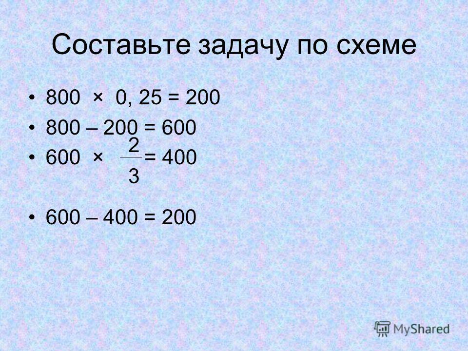 Составьте задачу по схеме 800 × 0, 25 = 200 800 – 200 = 600 600 × = 400 600 – 400 = 200 2 3