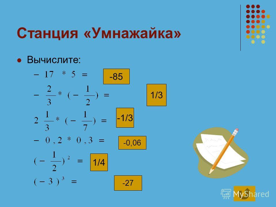 Станция «Умнажайка» Вычислите: -85 1/3 -1/3 -0,06 1/4 -27