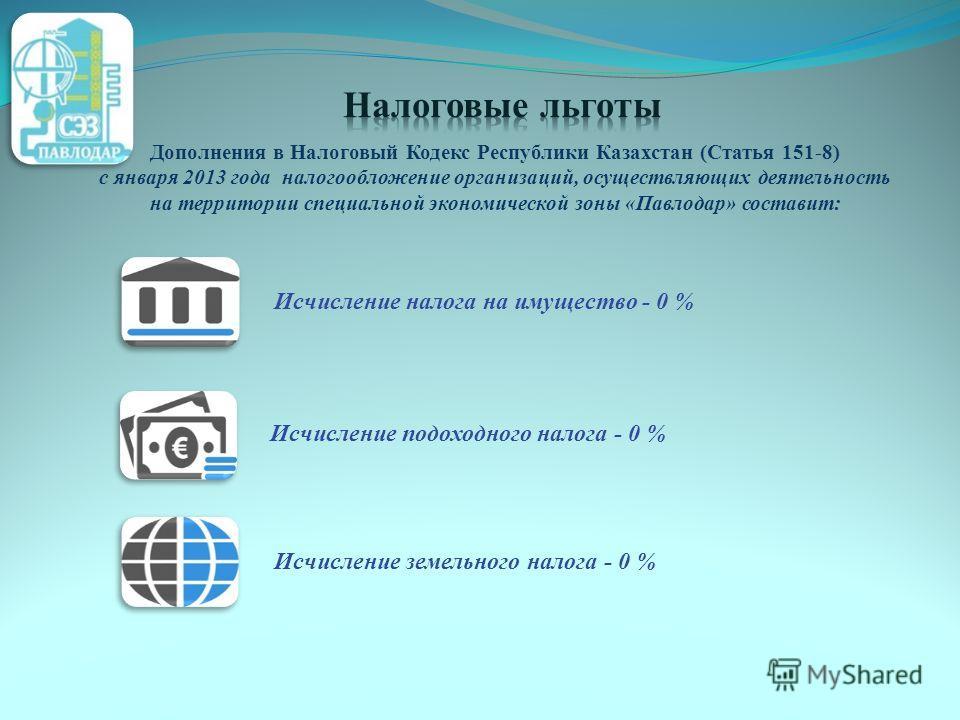 Исчисление налога на имущество - 0 % Исчисление земельного налога - 0 % Исчисление подоходного налога - 0 % Дополнения в Налоговый Кодекс Республики Казахстан (Статья 151-8) с января 2013 года налогообложение организаций, осуществляющих деятельность