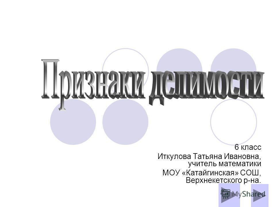 6 класс Иткулова Татьяна Ивановна, учитель математики МОУ «Катайгинская» СОШ, Верхнекетского р-на.