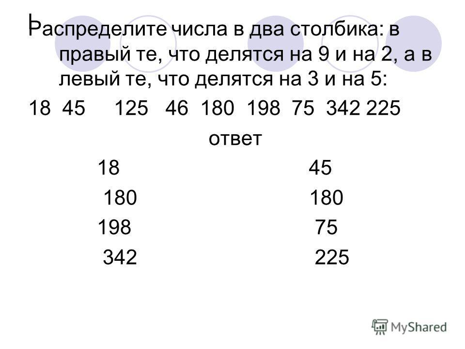 l Распределите числа в два столбика: в правый те, что делятся на 9 и на 2, а в левый те, что делятся на 3 и на 5: 18 45 125 46 180 198 75 342 225 ответ 18 45 180 180 198 75 342 225