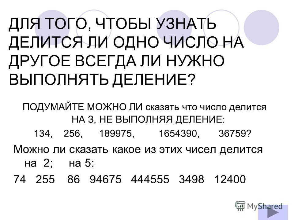 ДЛЯ ТОГО, ЧТОБЫ УЗНАТЬ ДЕЛИТСЯ ЛИ ОДНО ЧИСЛО НА ДРУГОЕ ВСЕГДА ЛИ НУЖНО ВЫПОЛНЯТЬ ДЕЛЕНИЕ? ПОДУМАЙТЕ МОЖНО ЛИ сказать что число делится НА З, НЕ ВЫПОЛНЯЯ ДЕЛЕНИЕ: 134, 256, 189975, 1654390, 36759? Можно ли сказать какое из этих чисел делится на 2; на