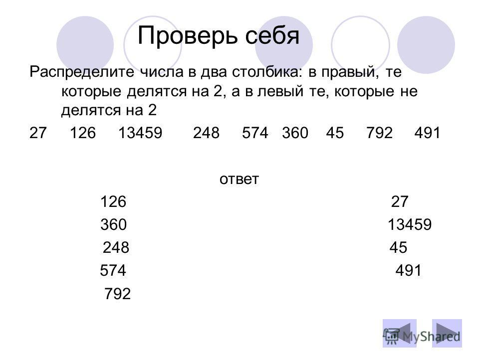 Проверь себя Распределите числа в два столбика: в правый, те которые делятся на 2, а в левый те, которые не делятся на 2 27 126 13459 248 574 360 45 792 491 ответ 126 27 360 13459 248 45 574 491 792