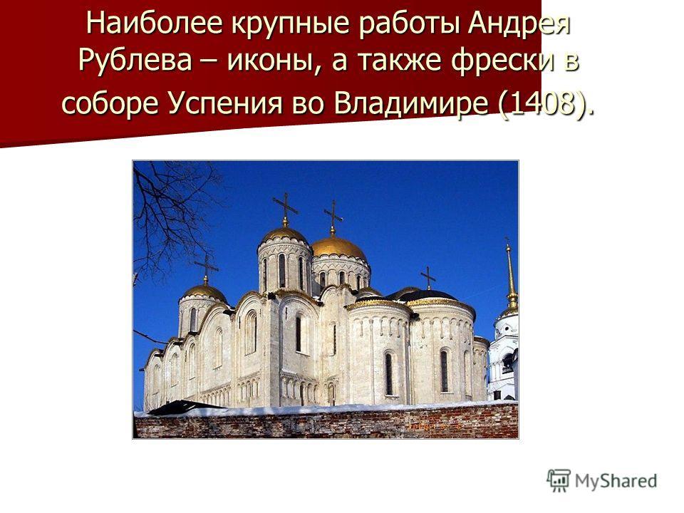 Наиболее крупные работы Андрея Рублева – иконы, а также фрески в соборе Успения во Владимире (1408).