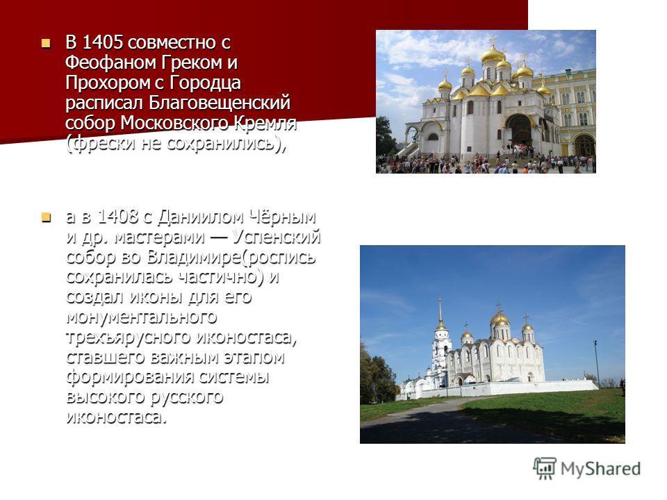 В 1405 совместно с Феофаном Греком и Прохором с Городца расписал Благовещенский собор Московского Кремля (фрески не сохранились), В 1405 совместно с Феофаном Греком и Прохором с Городца расписал Благовещенский собор Московского Кремля (фрески не сохр