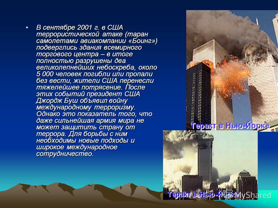 В сентябре 2001 г. в США террористической атаке (таран самолетами авиакомпании «Боинг») подверглись здания всемирного торгового центра – в итоге полностью разрушены два великолепнейших небоскреба, около 5 000 человек погибли или пропали без вести, жи