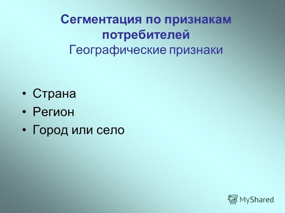 Сегментация по признакам потребителей Географические признаки Страна Регион Город или село