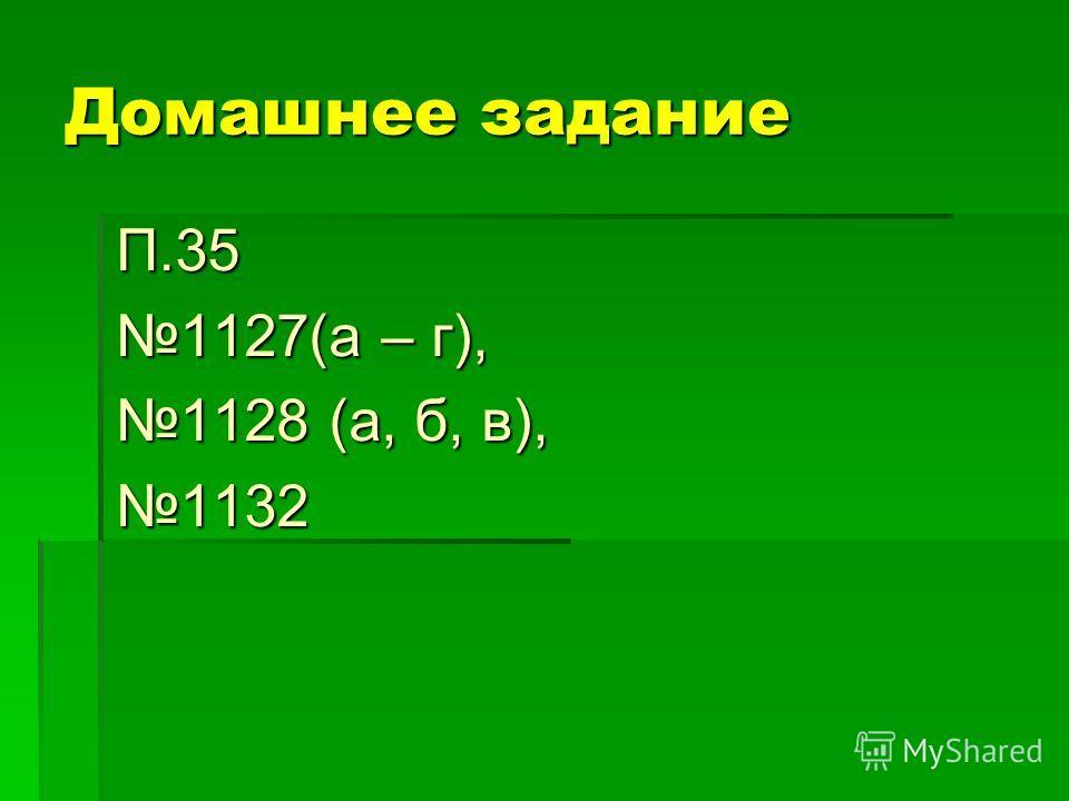 Домашнее задание П.35 1127(а – г), 1128 (а, б, в), 1132