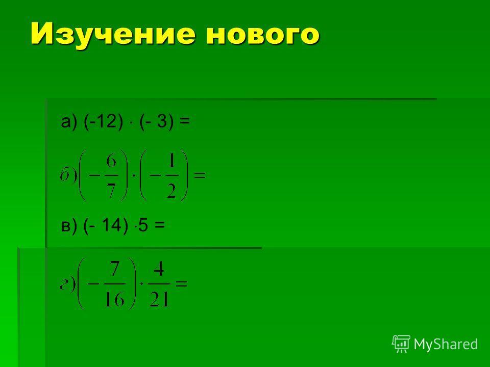 Изучение нового а) (-12) (- 3) = в) (- 14) 5 =