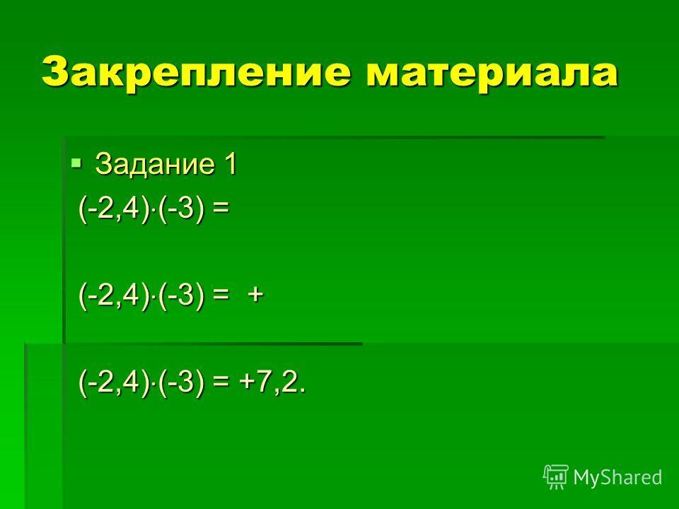 Закрепление материала Задание 1 Задание 1 (-2,4) (-3) = (-2,4) (-3) = (-2,4) (-3) = + (-2,4) (-3) = + (-2,4) (-3) = +7,2. (-2,4) (-3) = +7,2.