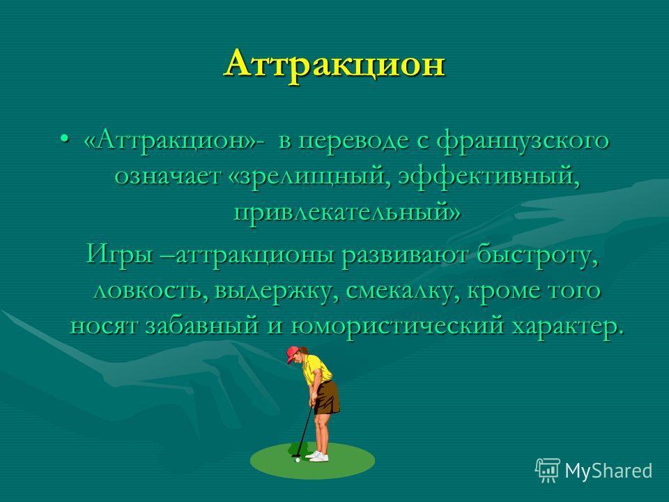 Аттракцион «Аттракцион»- в переводе с французского означает «зрелищный, эффективный, привлекательный»«Аттракцион»- в переводе с французского означает «зрелищный, эффективный, привлекательный» Игры –аттракционы развивают быстроту, ловкость, выдержку,