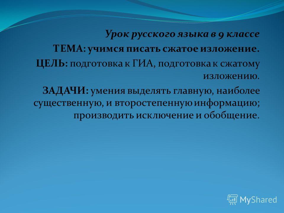 Урок русского языка в 9 классе ТЕМА: учимся писать сжатое изложение. ЦЕЛЬ: подготовка к ГИА, подготовка к сжатому изложению. ЗАДАЧИ: умения выделять главную, наиболее существенную, и второстепенную информацию; производить исключение и обобщение.