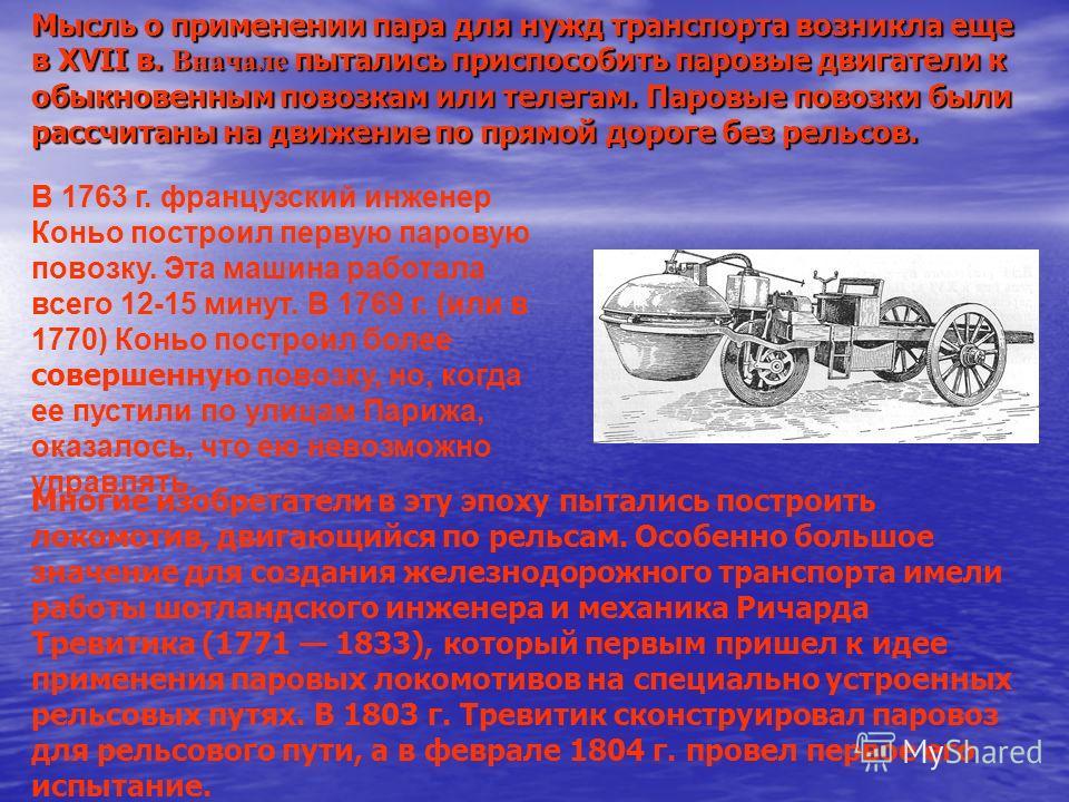 Мысль о применении пара для нужд транспорта возникла еще в XVII в. Вначале пытались приспособить паровые двигатели к обыкновенным повозкам или телегам. Паровые повозки были рассчитаны на движение по прямой дороге без рельсов. В 1763 г. французский ин