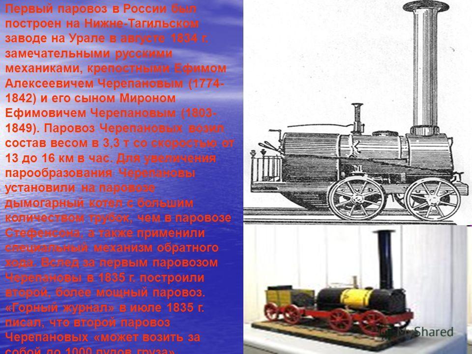 Первый паровоз в России был построен на Нижне-Тагильском заводе на Урале в августе 1834 г. замечательными русскими механиками, крепостными Ефимом Алексеевичем Черепановым (1774- 1842) и его сыном Мироном Ефимовичем Черепановым (1803- 1849). Паровоз Ч