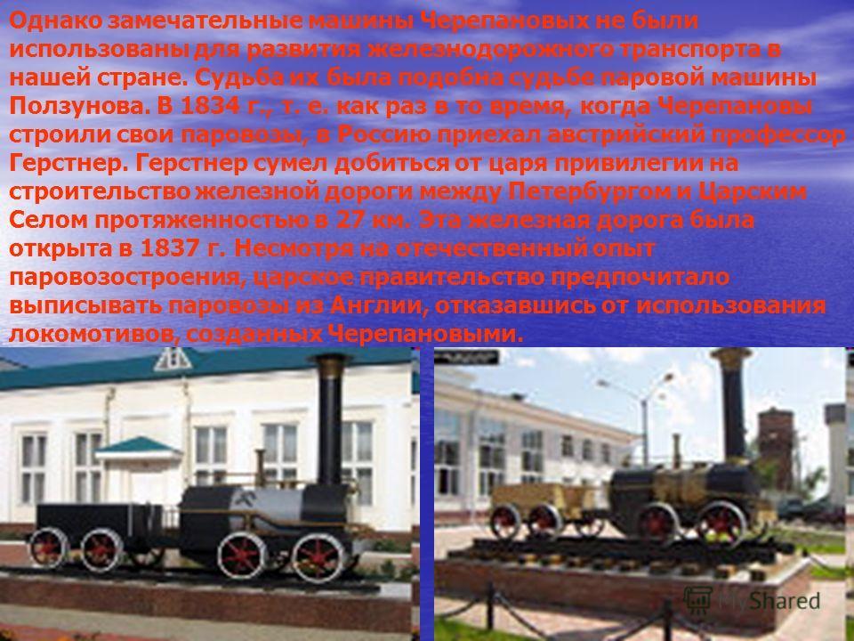 Однако замечательные машины Черепановых не были использованы для развития железнодорожного транспорта в нашей стране. Судьба их была подобна судьбе паровой машины Ползунова. В 1834 г., т. е. как раз в то время, когда Черепановы строили свои паровозы,