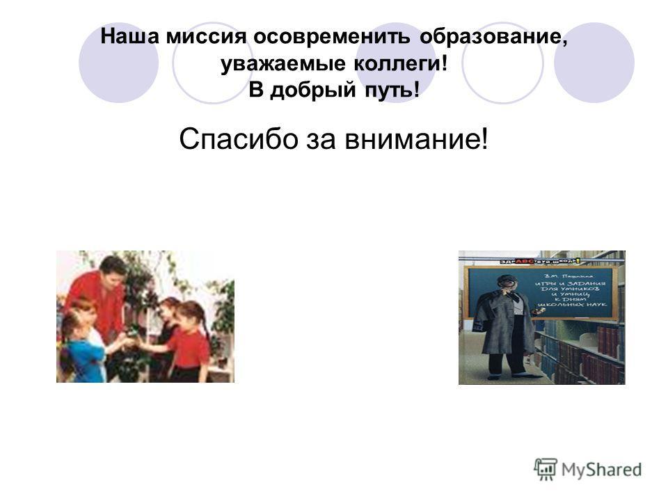 Наша миссия осовременить образование, уважаемые коллеги! В добрый путь! Спасибо за внимание!
