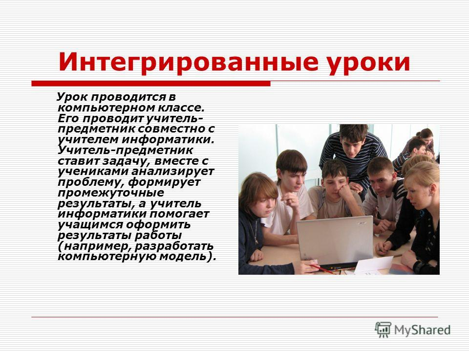 Интегрированные уроки Урок проводится в компьютерном классе. Его проводит учитель- предметник совместно с учителем информатики. Учитель-предметник ставит задачу, вместе с учениками анализирует проблему, формирует промежуточные результаты, а учитель и