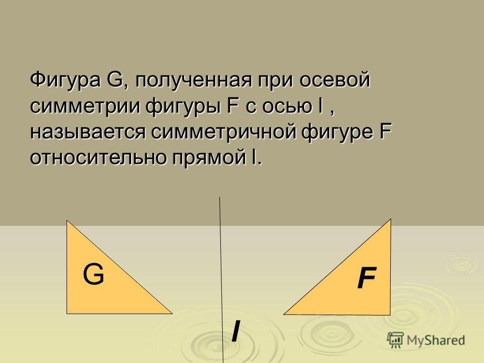 l G F Фигура G, полученная при осевой симметрии фигуры F с осью l, называется симметричной фигуре F относительно прямой l.