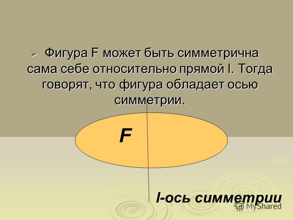 Фигура F может быть симметрична сама себе относительно прямой l. Тогда говорят, что фигура обладает осью симметрии. Фигура F может быть симметрична сама себе относительно прямой l. Тогда говорят, что фигура обладает осью симметрии. l-ось симметрии F