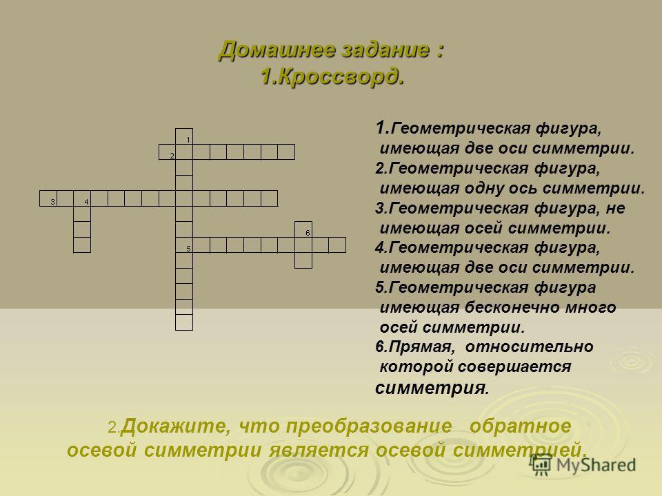 Домашнее задание : 1.Кроссворд. 1. Геометрическая фигура, имеющая две оси симметрии. 2.Геометрическая фигура, имеющая одну ось симметрии. 3.Геометрическая фигура, не имеющая осей симметрии. 4.Геометрическая фигура, имеющая две оси симметрии. 5.Геомет