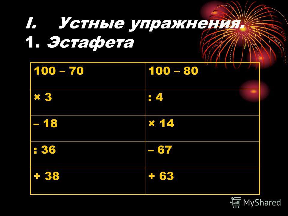 Ι. Устные упражнения. 1. Эстафета 100 – 70100 – 80 × 3: 4 – 18× 14 : 36– 67 + 38+ 63