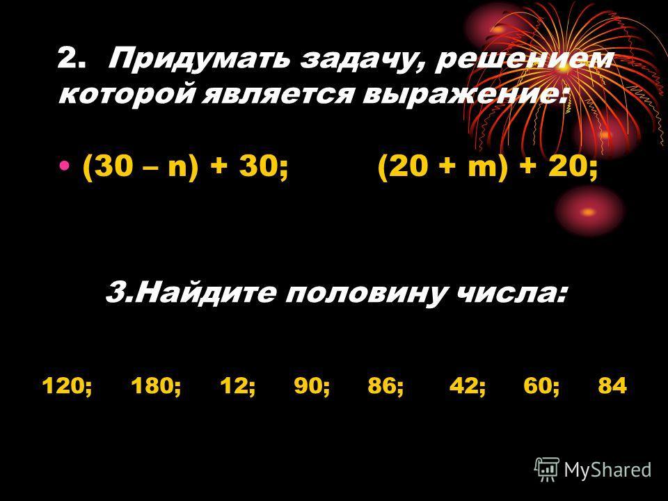2. Придумать задачу, решением которой является выражение: (30 – n) + 30; (20 + m) + 20; 3.Найдите половину числа: 120; 180; 12; 90; 86; 42; 60; 84