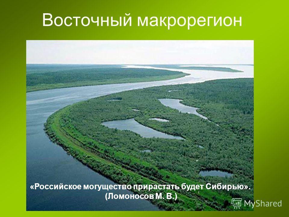 Восточный макрорегион «Российское могущество прирастать будет Сибирью». (Ломоносов М. В.)