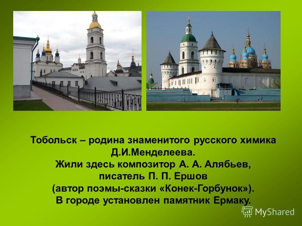 Тобольск – родина знаменитого русского химика Д.И.Менделеева. Жили здесь композитор А. А. Алябьев, писатель П. П. Ершов (автор поэмы-сказки «Конек-Горбунок»). В городе установлен памятник Ермаку.