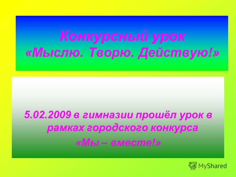 Конкурсный урок «Мыслю. Творю. Действую!» 5.02.2009 в гимназии прошёл урок в рамках городского конкурса «Мы – вместе!»