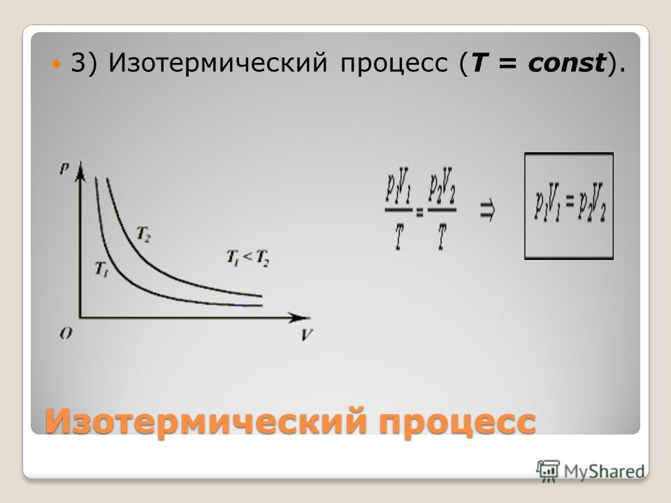 Изотермический процесс 3) Изотермический процесс (T = const).