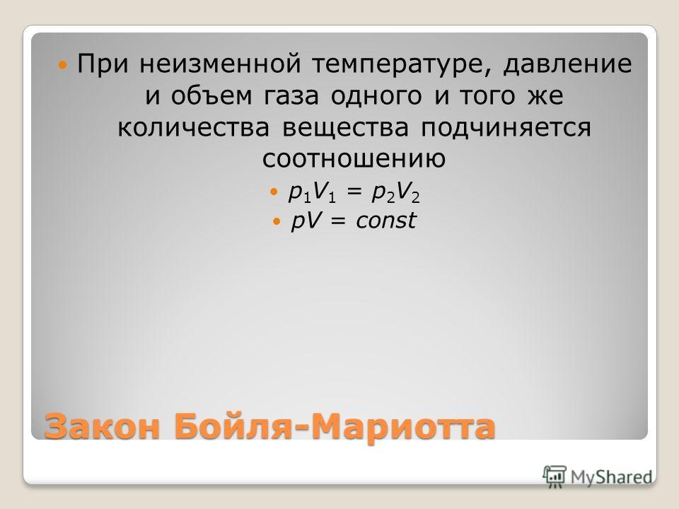 Закон Бойля-Мариотта При неизменной температуре, давление и объем газа одного и того же количества вещества подчиняется соотношению p 1 V 1 = p 2 V 2 pV = const