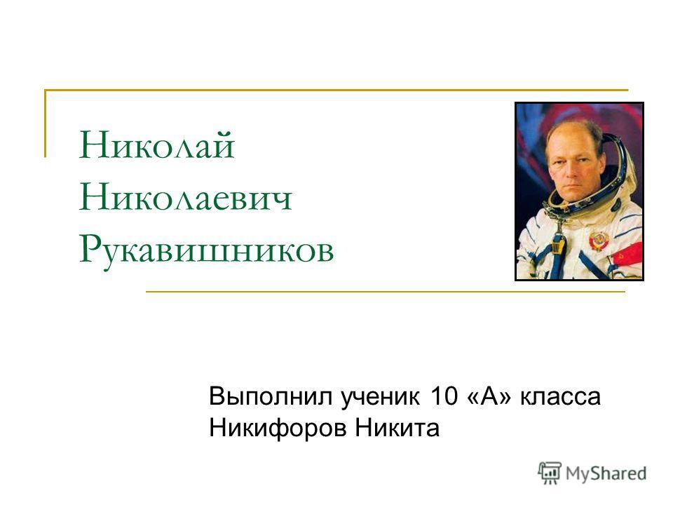 Николай Николаевич Рукавишников Выполнил ученик 10 «А» класса Никифоров Никита
