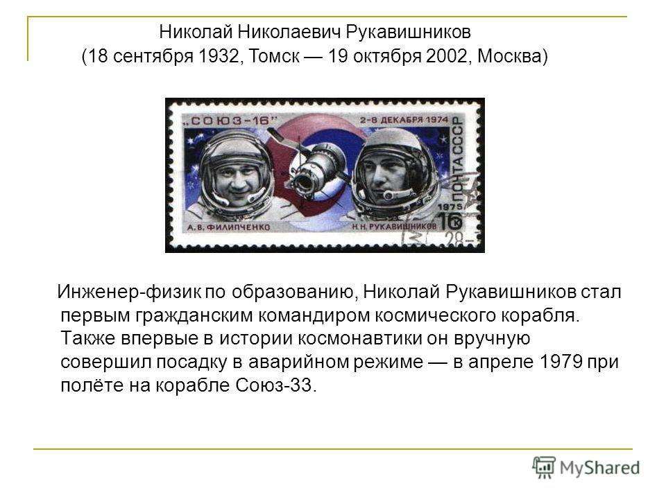 Инженер-физик по образованию, Николай Рукавишников стал первым гражданским командиром космического корабля. Также впервые в истории космонавтики он вручную совершил посадку в аварийном режиме в апреле 1979 при полёте на корабле Союз-33. Николай Никол