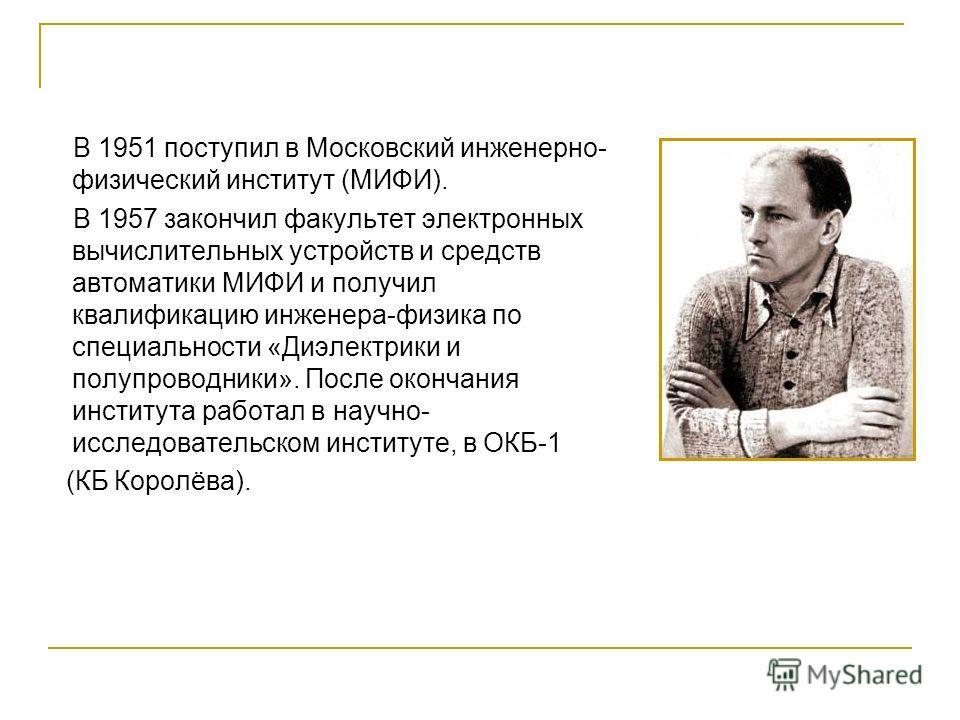 В 1951 поступил в Московский инженерно- физический институт (МИФИ). В 1957 закончил факультет электронных вычислительных устройств и средств автоматики МИФИ и получил квалификацию инженера-физика по специальности «Диэлектрики и полупроводники». После