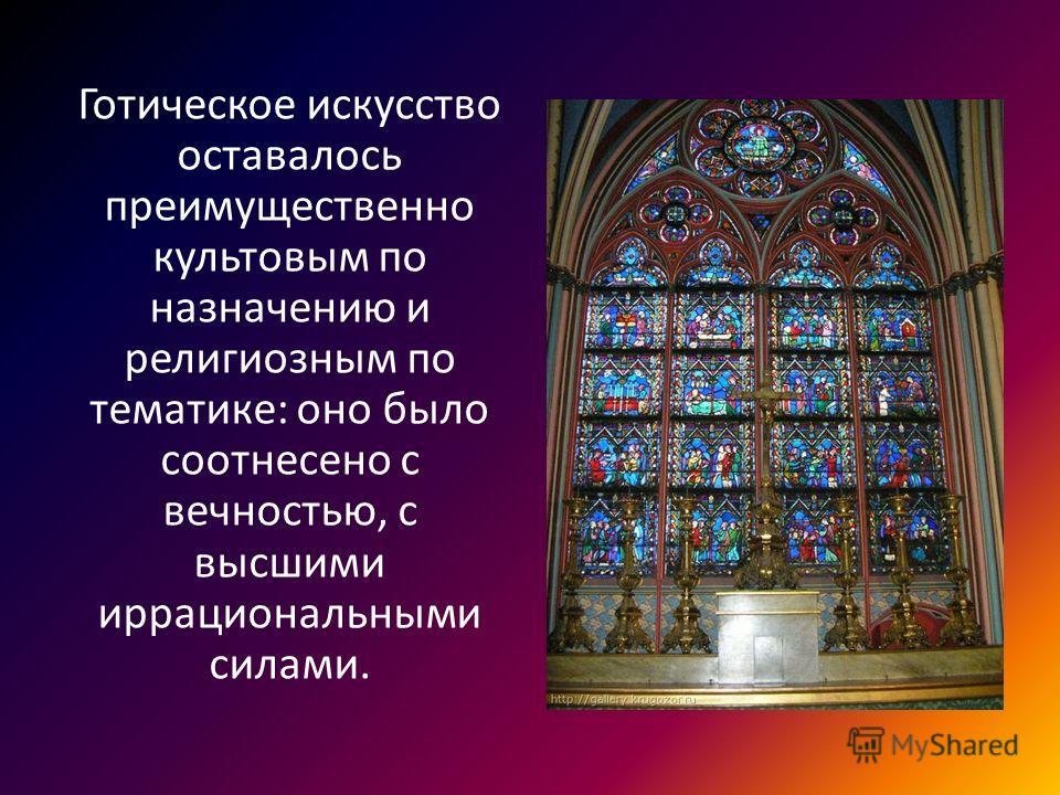 Готическое искусство оставалось преимущественно культовым по назначению и религиозным по тематике: оно было соотнесено с вечностью, с высшими иррациональными силами.