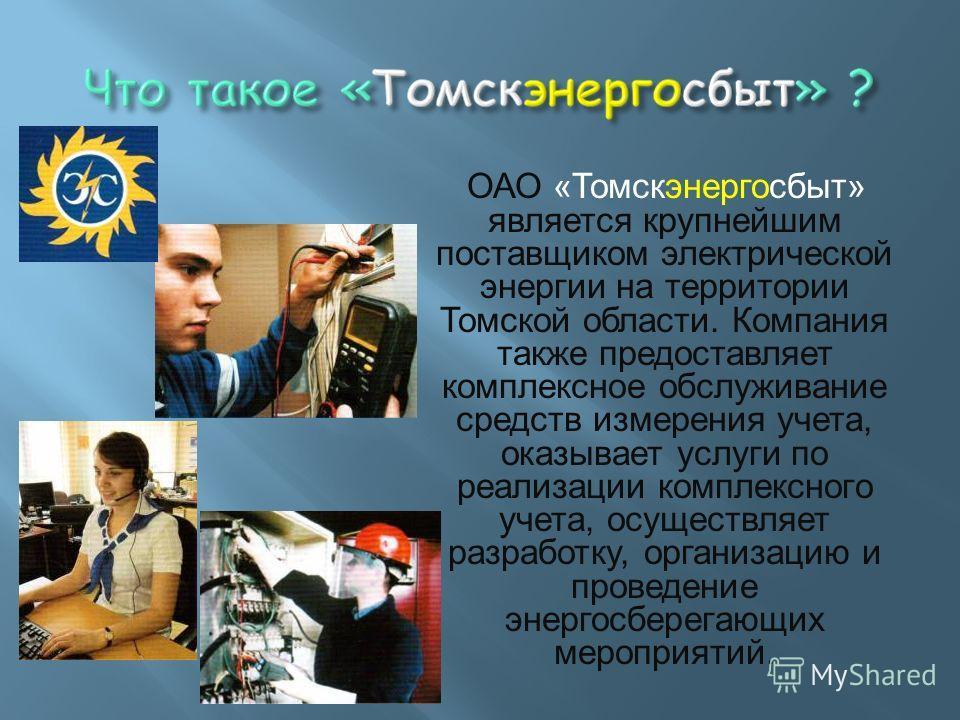 ОАО «Томскэнергосбыт» является крупнейшим поставщиком электрической энергии на территории Томской области. Компания также предоставляет комплексное обслуживание средств измерения учета, оказывает услуги по реализации комплексного учета, осуществляет