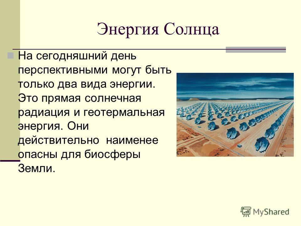 На сегодняшний день перспективными могут быть только два вида энергии. Это прямая солнечная радиация и геотермальная энергия. Они действительно наименее опасны для биосферы Земли.