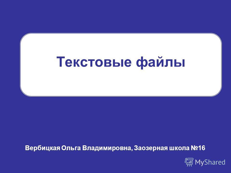 Текстовые файлы Вербицкая Ольга Владимировна, Заозерная школа 16