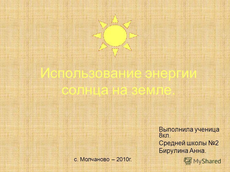 Использование энергии солнца на земле. Выполнила ученица 8кл. Средней школы 2 Бирулина Анна. с. Молчаново – 2010г.