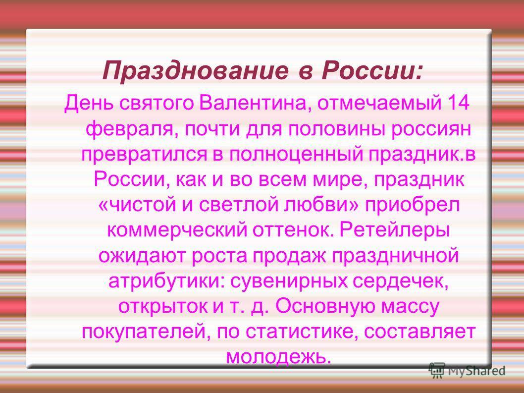 Празднование в России: День святого Валентина, отмечаемый 14 февраля, почти для половины россиян превратился в полноценный праздник.в России, как и во всем мире, праздник «чистой и светлой любви» приобрел коммерческий оттенок. Ретейлеры ожидают роста