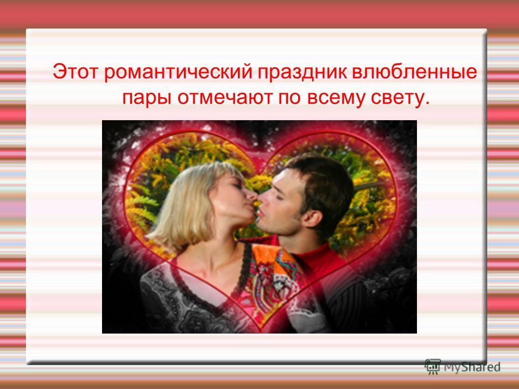 Этот романтический праздник влюбленные пары отмечают по всему свету.