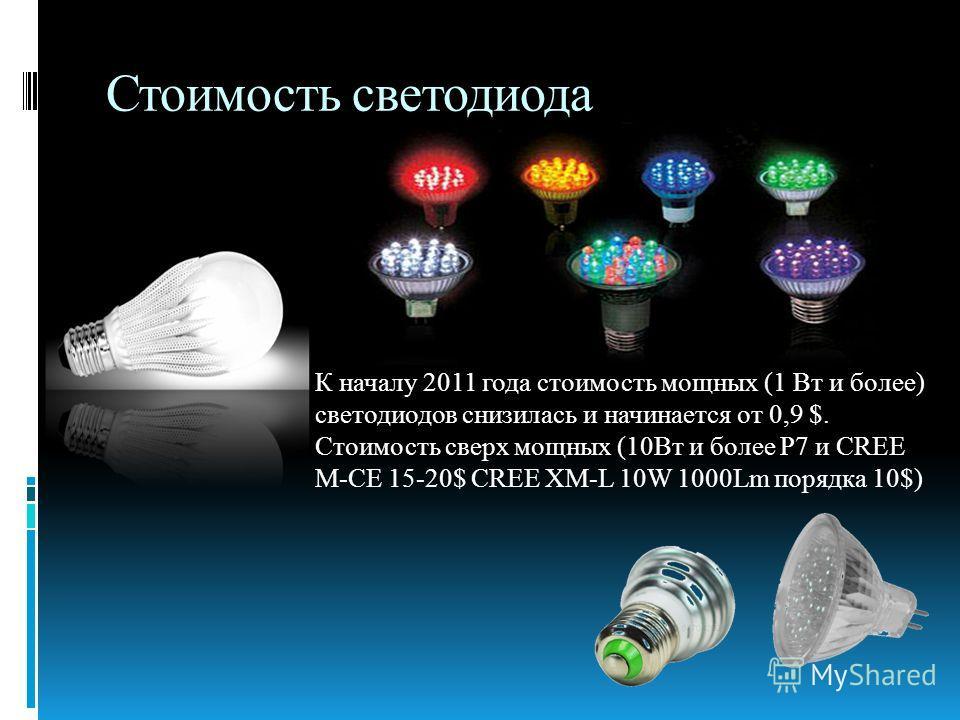 Стоимость светодиода К началу 2011 года стоимость мощных (1 Вт и более) светодиодов снизилась и начинается от 0,9 $. Стоимость сверх мощных (10Вт и более P7 и CREE M-CE 15-20$ CREE XM-L 10W 1000Lm порядка 10$)