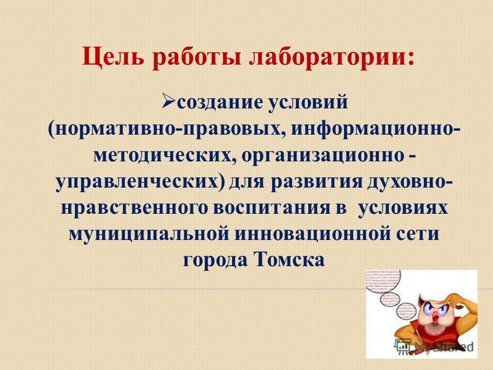 Цель работы лаборатории: создание условий (нормативно-правовых, информационно- методических, организационно - управленческих) для развития духовно- нравственного воспитания в условиях муниципальной инновационной сети города Томска