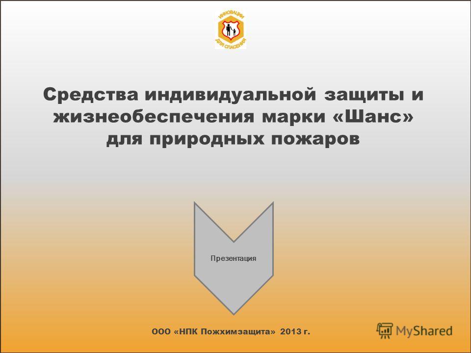 Средства индивидуальной защиты и жизнеобеспечения марки «Шанс» для природных пожаров ООО «НПК Пожхимзащита» 2013 г. Презентация