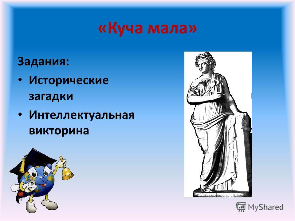 «Куча мала» Задания: Исторические загадки Интеллектуальная викторина