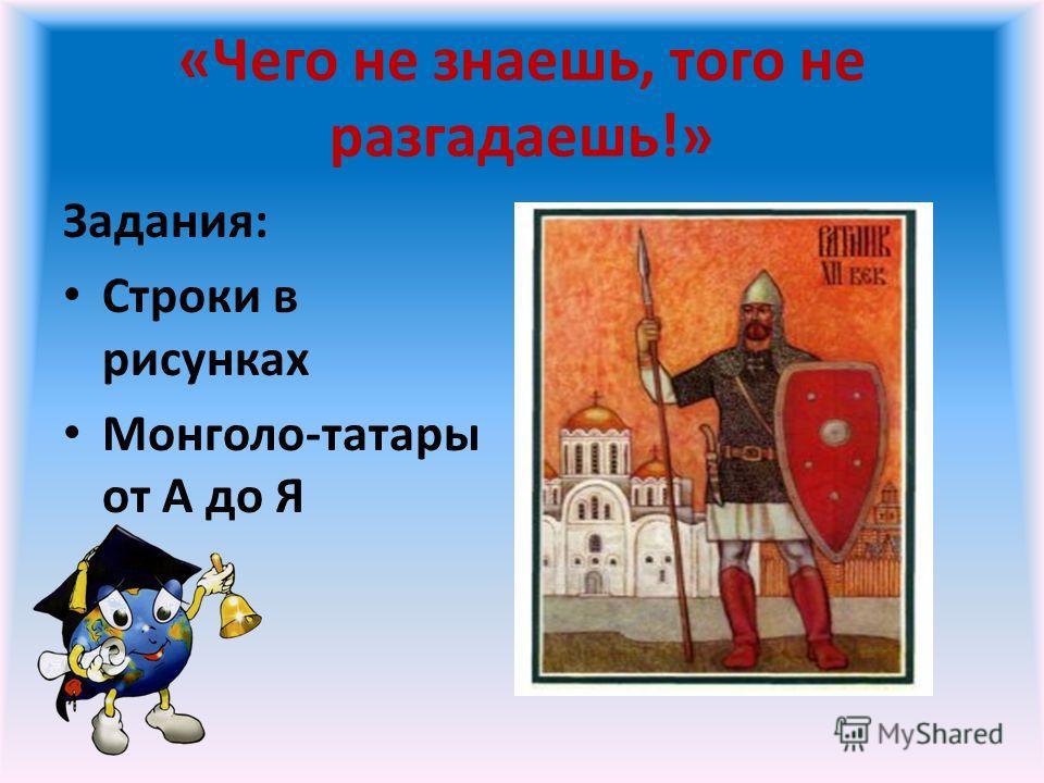 «Чего не знаешь, того не разгадаешь!» Задания: Строки в рисунках Монголо-татары от А до Я