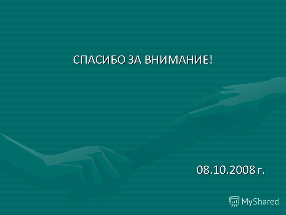 СПАСИБО ЗА ВНИМАНИЕ! 08.10.2008 г. 08.10.2008 г.