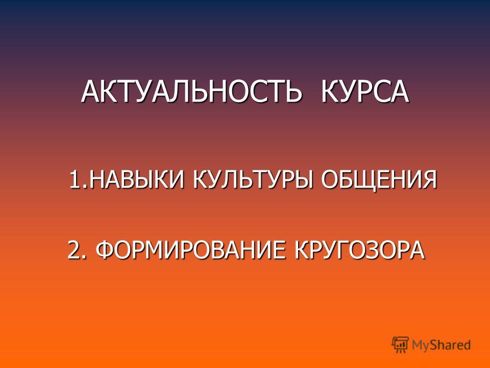 АКТУАЛЬНОСТЬ КУРСА 1.НАВЫКИ КУЛЬТУРЫ ОБЩЕНИЯ 2. ФОРМИРОВАНИЕ КРУГОЗОРА